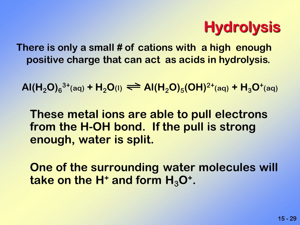 15 - 29 Hydrolysis Al(H 2 O) 6 3+ (aq) + H 2 O (l) Al(H 2 O) 5 (OH) 2+ (aq) + H 3 O + (aq) These metal ions are able to pull electrons from the H-OH b