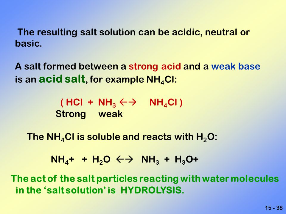 15 - 38 The resulting salt solution can be acidic, neutral or basic. A salt formed between a strong acid and a weak base is an acid salt, for example