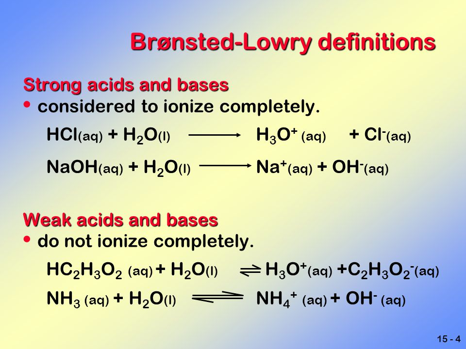 15 - 4 Brønsted-Lowry definitions Strong acids and bases considered to ionize completely. HCl (aq) + H 2 O (l) H 3 O + (aq) + Cl - (aq) NaOH (aq) + H