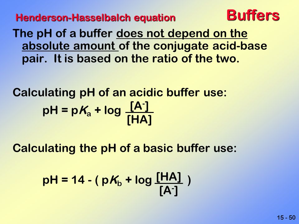 15 - 50Buffers The pH of a buffer does not depend on the absolute amount of the conjugate acid-base pair. It is based on the ratio of the two. Calcula
