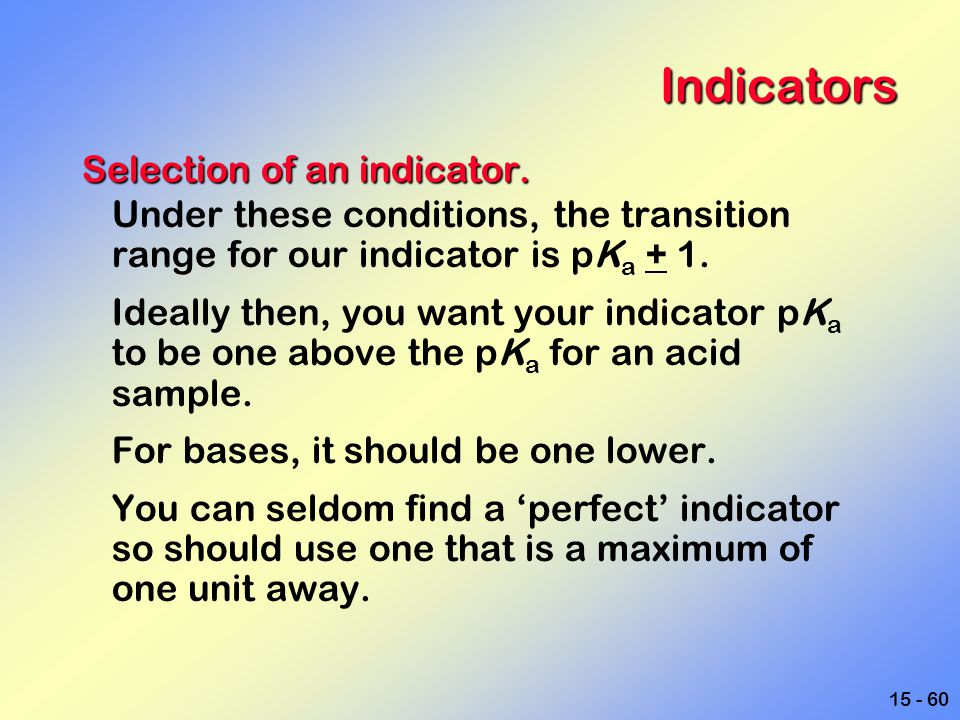 15 - 60 Indicators Selection of an indicator. Under these conditions, the transition range for our indicator is pK a + 1. Ideally then, you want your
