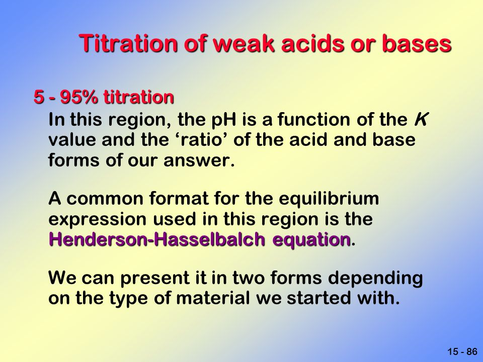 15 - 86 Titration of weak acids or bases 5 - 95% titration In this region, the pH is a function of the K value and the 'ratio' of the acid and base fo
