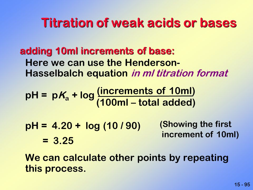 15 - 95 Titration of weak acids or bases adding 10ml increments of base: adding 10ml increments of base: Here we can use the Henderson- Hasselbalch eq