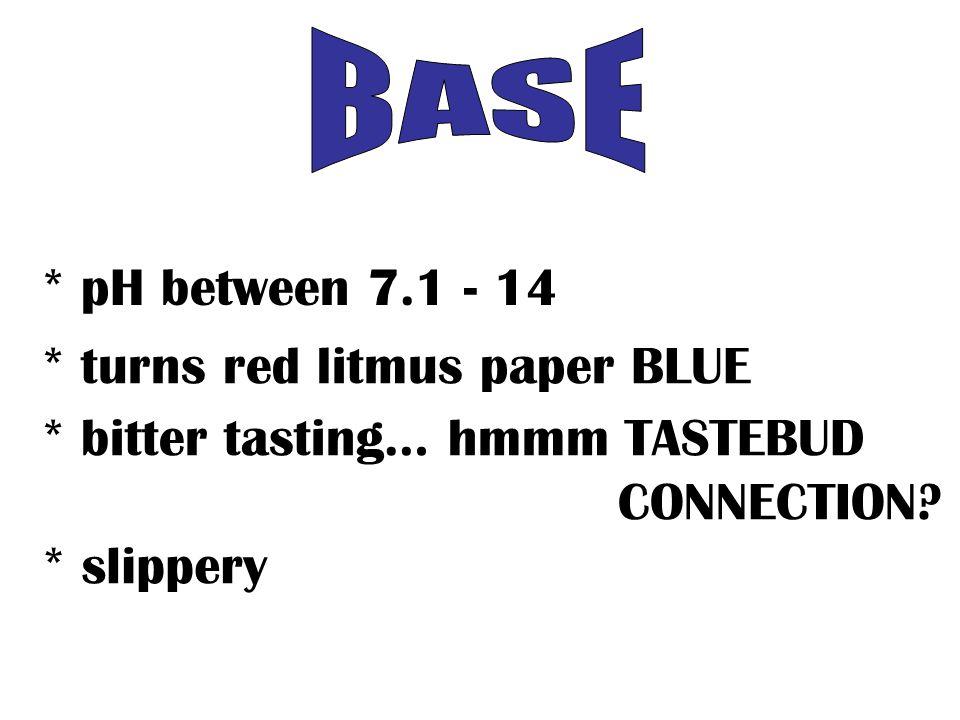 * pH between 7.1 - 14 * turns red litmus paper BLUE * bitter tasting… hmmm TASTEBUD CONNECTION.