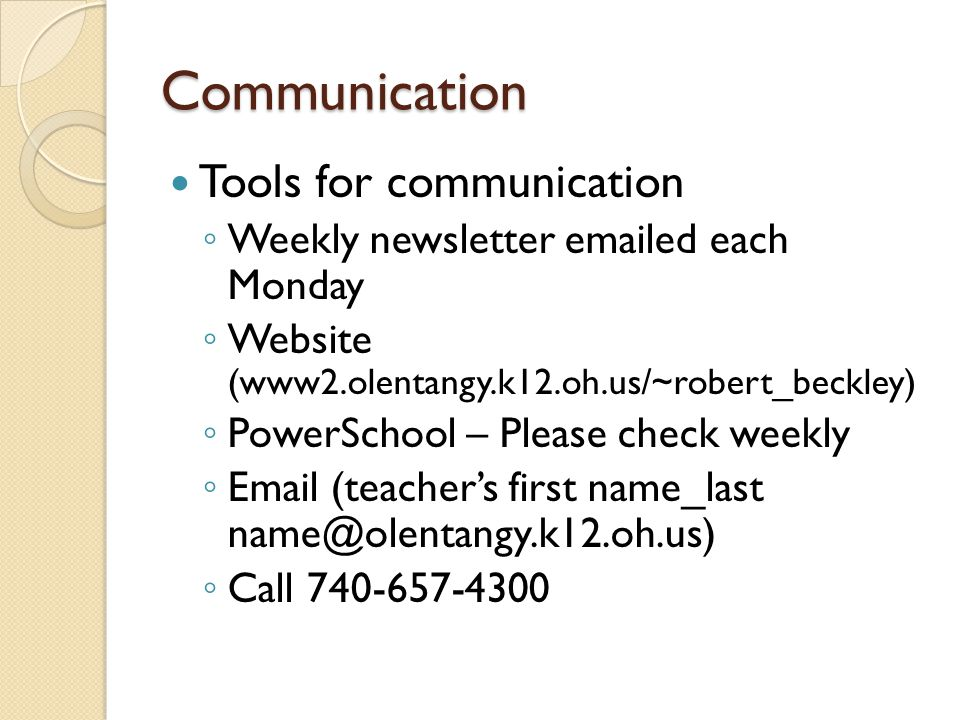 Communication Tools for communication ◦ Weekly newsletter  ed each Monday ◦ Website (www2.olentangy.k12.oh.us/~robert_beckley) ◦ PowerSchool – Please check weekly ◦  (teacher's first name_last ◦ Call