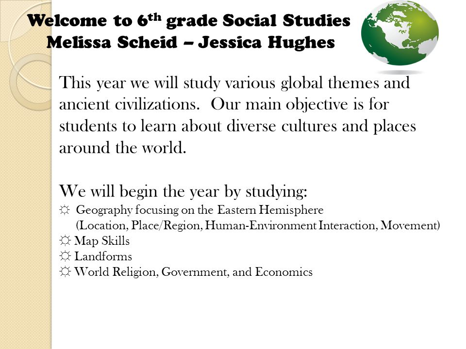 Welcome to 6 th grade Social Studies Melissa Scheid – Jessica Hughes This year we will study various global themes and ancient civilizations.
