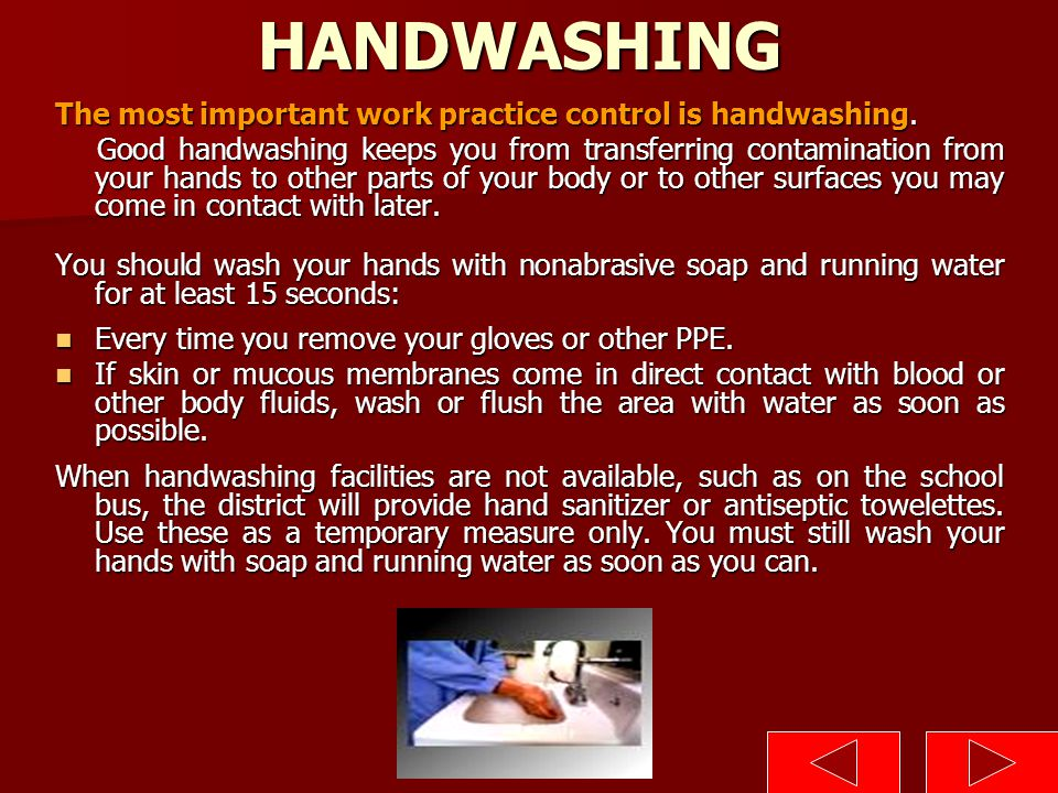 HANDWASHING The most important work practice control is handwashing. Good handwashing keeps you from transferring contamination from your hands to oth