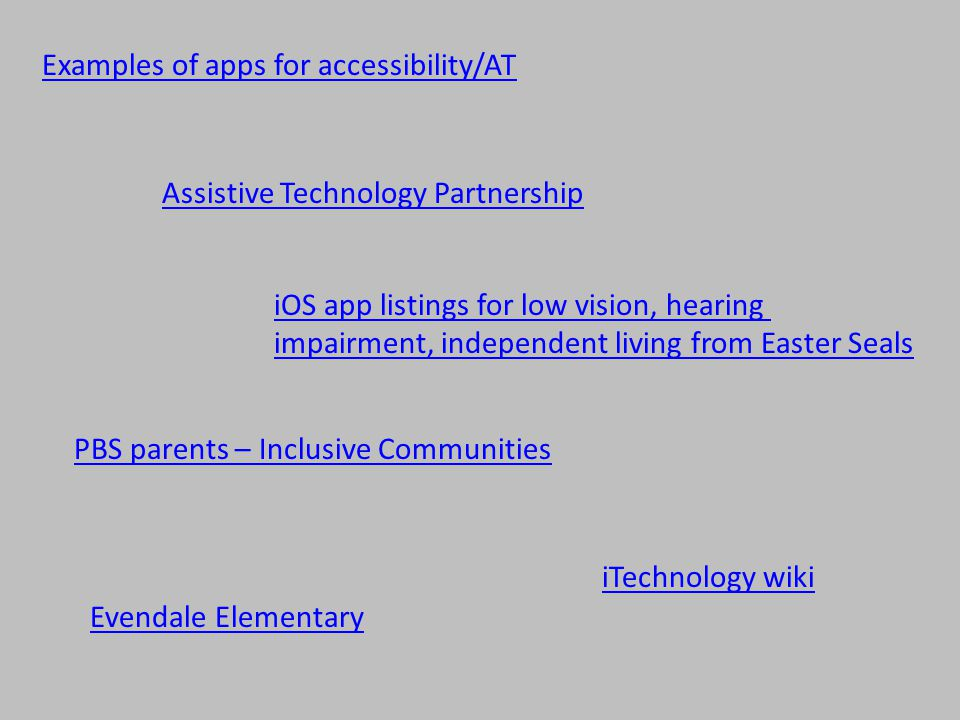 Examples of apps for accessibility/AT Assistive Technology Partnership iTechnology wiki iOS app listings for low vision, hearing impairment, independent living from Easter Seals Evendale Elementary PBS parents – Inclusive Communities