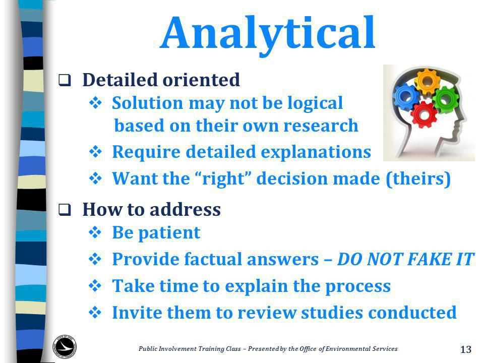 Analytical  Detailed oriented  Solution may not be logical based on their own research  Require detailed explanations  Want the right decision made (theirs)  How to address  Be patient  Provide factual answers – DO NOT FAKE IT  Take time to explain the process  Invite them to review studies conducted Public Involvement Training Class – Presented by the Office of Environmental Services 13