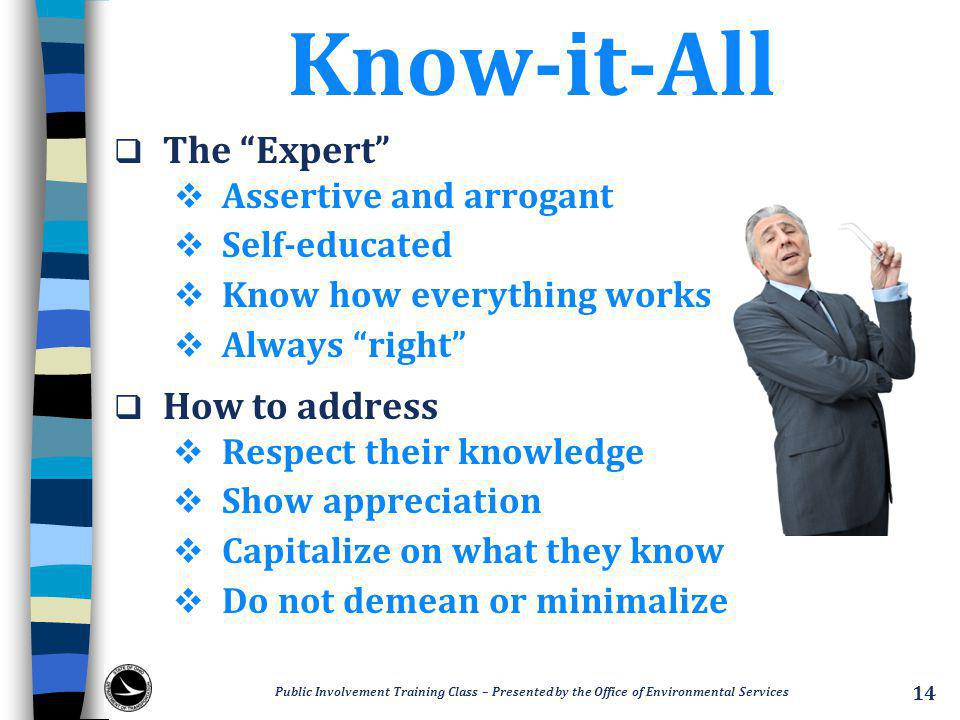 Know-it-All  The Expert  Assertive and arrogant  Self-educated  Know how everything works  Always right  How to address  Respect their knowledge  Show appreciation  Capitalize on what they know  Do not demean or minimalize Public Involvement Training Class – Presented by the Office of Environmental Services 14