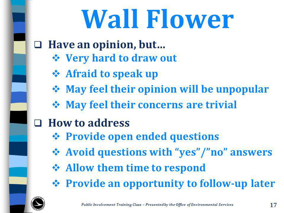 Wall Flower  Have an opinion, but…  Very hard to draw out  Afraid to speak up  May feel their opinion will be unpopular  May feel their concerns are trivial  How to address  Provide open ended questions  Avoid questions with yes / no answers  Allow them time to respond  Provide an opportunity to follow-up later Public Involvement Training Class – Presented by the Office of Environmental Services 17