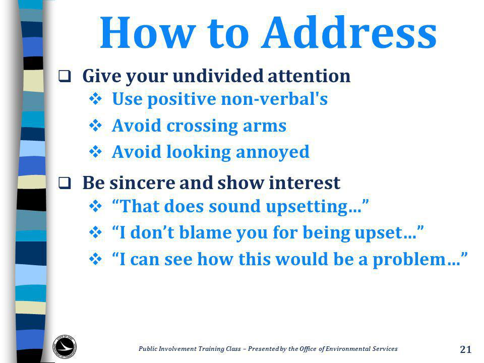 How to Address  Give your undivided attention  Use positive non-verbal s  Avoid crossing arms  Avoid looking annoyed  Be sincere and show interest  That does sound upsetting…  I don't blame you for being upset…  I can see how this would be a problem… Public Involvement Training Class – Presented by the Office of Environmental Services 21