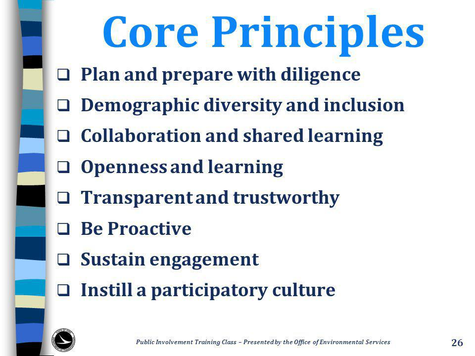 Core Principles  Plan and prepare with diligence  Demographic diversity and inclusion  Collaboration and shared learning  Openness and learning  Transparent and trustworthy  Be Proactive  Sustain engagement  Instill a participatory culture Public Involvement Training Class – Presented by the Office of Environmental Services 26