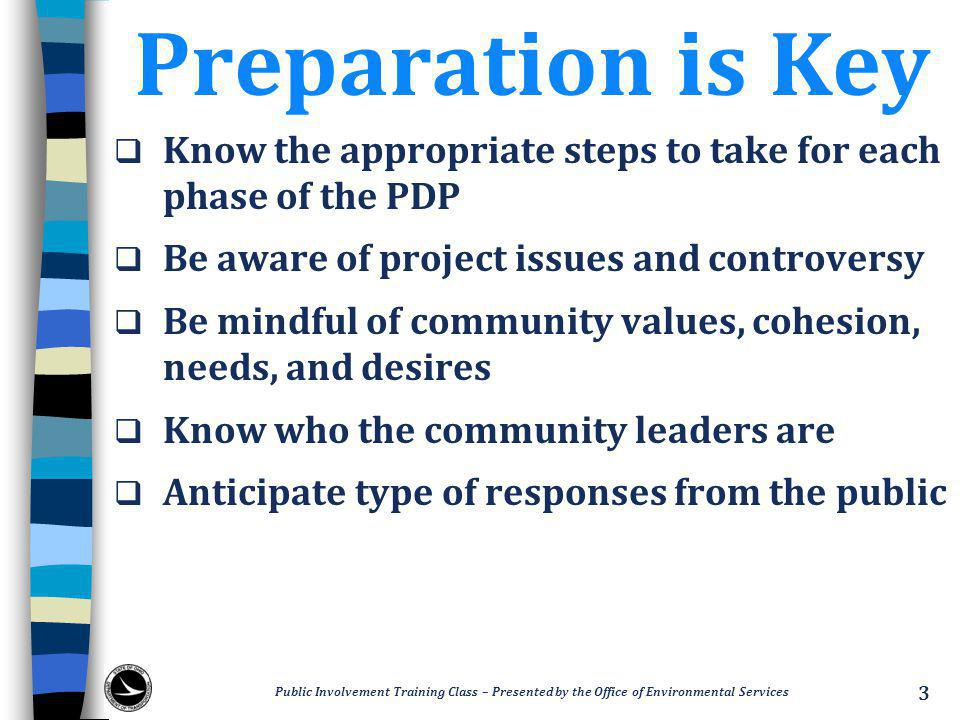 Preparation is Key  Know the appropriate steps to take for each phase of the PDP  Be aware of project issues and controversy  Be mindful of community values, cohesion, needs, and desires  Know who the community leaders are  Anticipate type of responses from the public Public Involvement Training Class – Presented by the Office of Environmental Services 3