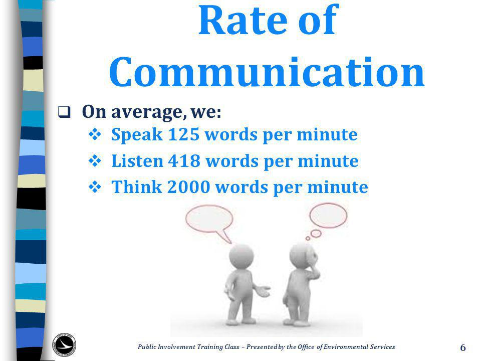 Rate of Communication  On average, we:  Speak 125 words per minute  Listen 418 words per minute  Think 2000 words per minute Public Involvement Training Class – Presented by the Office of Environmental Services 6