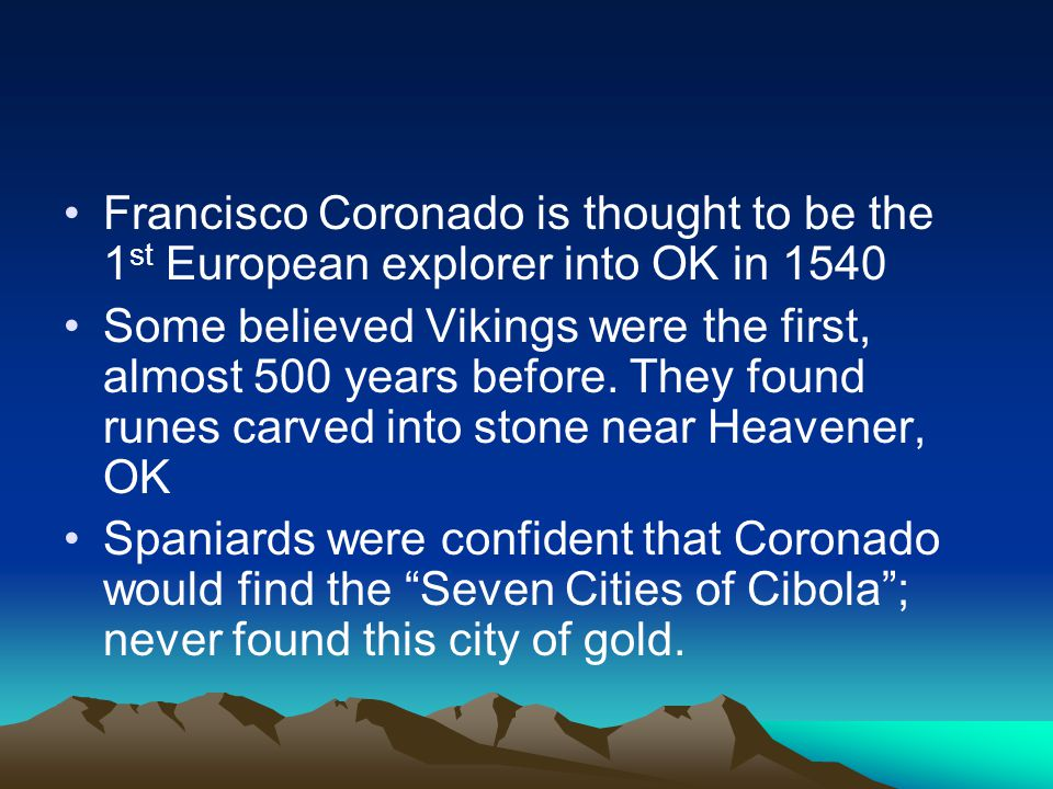 Francisco Coronado is thought to be the 1 st European explorer into OK in 1540 Some believed Vikings were the first, almost 500 years before.
