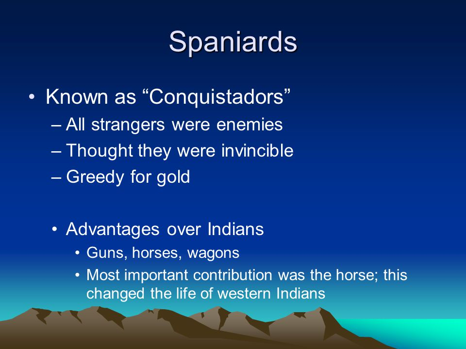 Spaniards Known as Conquistadors –All strangers were enemies –Thought they were invincible –Greedy for gold Advantages over Indians Guns, horses, wagons Most important contribution was the horse; this changed the life of western Indians