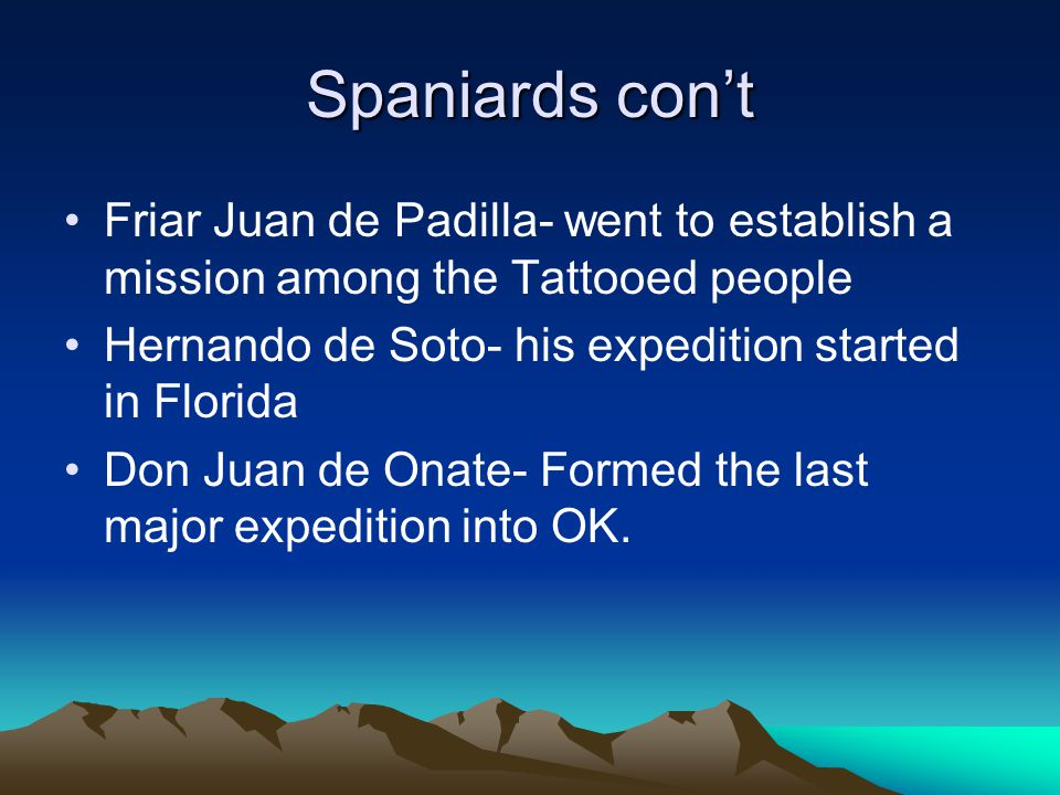 Spaniards con't Friar Juan de Padilla- went to establish a mission among the Tattooed people Hernando de Soto- his expedition started in Florida Don Juan de Onate- Formed the last major expedition into OK.
