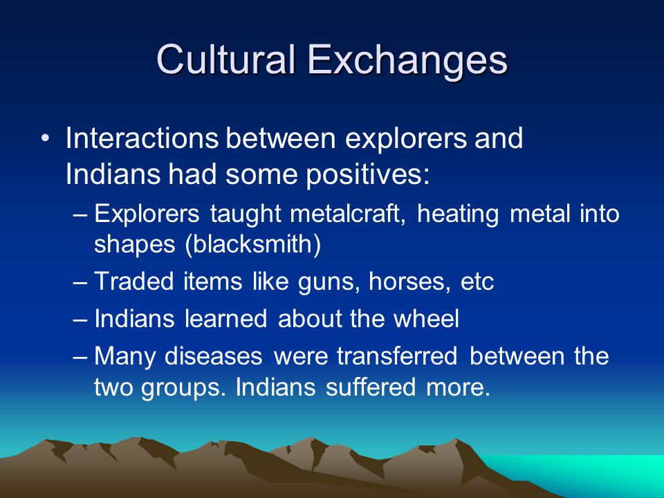 Cultural Exchanges Interactions between explorers and Indians had some positives: –Explorers taught metalcraft, heating metal into shapes (blacksmith) –Traded items like guns, horses, etc –Indians learned about the wheel –Many diseases were transferred between the two groups.