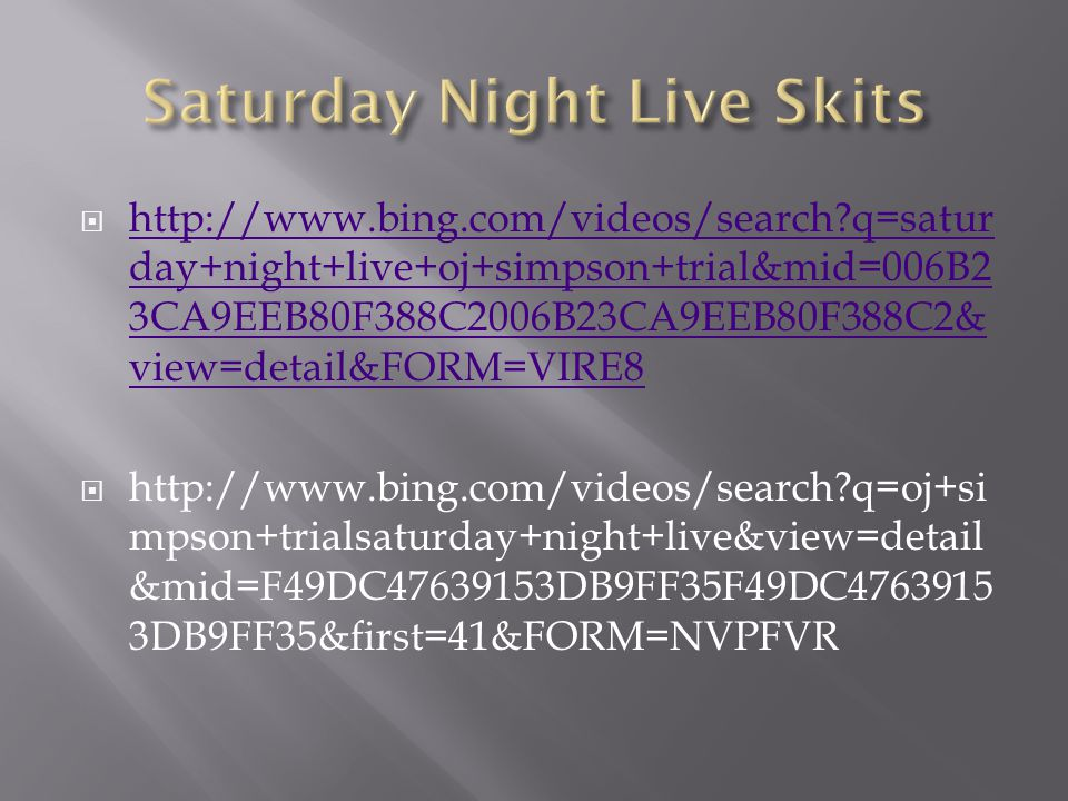  http://www.bing.com/videos/search q=satur day+night+live+oj+simpson+trial&mid=006B2 3CA9EEB80F388C2006B23CA9EEB80F388C2& view=detail&FORM=VIRE8 http://www.bing.com/videos/search q=satur day+night+live+oj+simpson+trial&mid=006B2 3CA9EEB80F388C2006B23CA9EEB80F388C2& view=detail&FORM=VIRE8  http://www.bing.com/videos/search q=oj+si mpson+trialsaturday+night+live&view=detail &mid=F49DC47639153DB9FF35F49DC4763915 3DB9FF35&first=41&FORM=NVPFVR