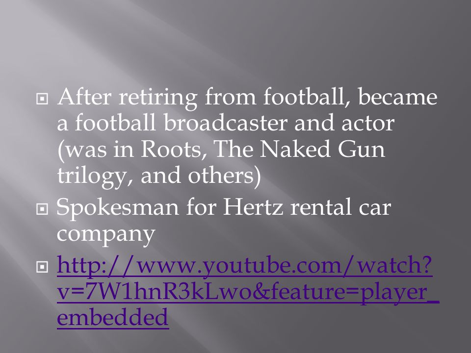  After retiring from football, became a football broadcaster and actor (was in Roots, The Naked Gun trilogy, and others)  Spokesman for Hertz rental car company  http://www.youtube.com/watch.