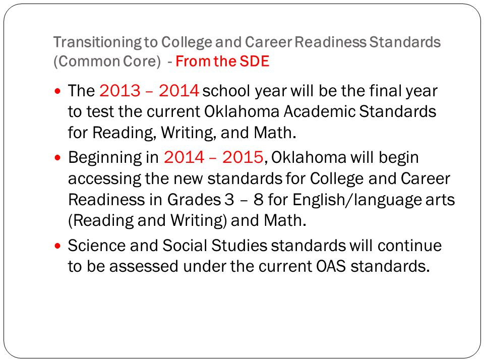 Transitioning to College and Career Readiness Standards (Common Core) - From the SDE The 2013 – 2014 school year will be the final year to test the cu