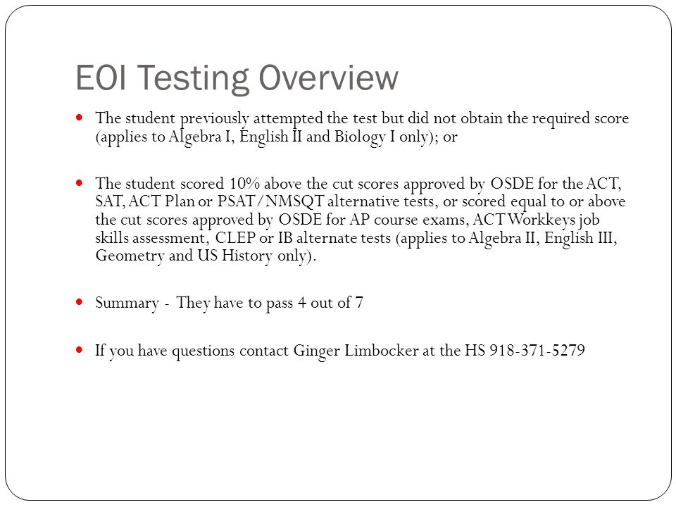 EOI Testing Overview The student previously attempted the test but did not obtain the required score (applies to Algebra I, English II and Biology I only); or The student scored 10% above the cut scores approved by OSDE for the ACT, SAT, ACT Plan or PSAT/NMSQT alternative tests, or scored equal to or above the cut scores approved by OSDE for AP course exams, ACT Workkeys job skills assessment, CLEP or IB alternate tests (applies to Algebra II, English III, Geometry and US History only).