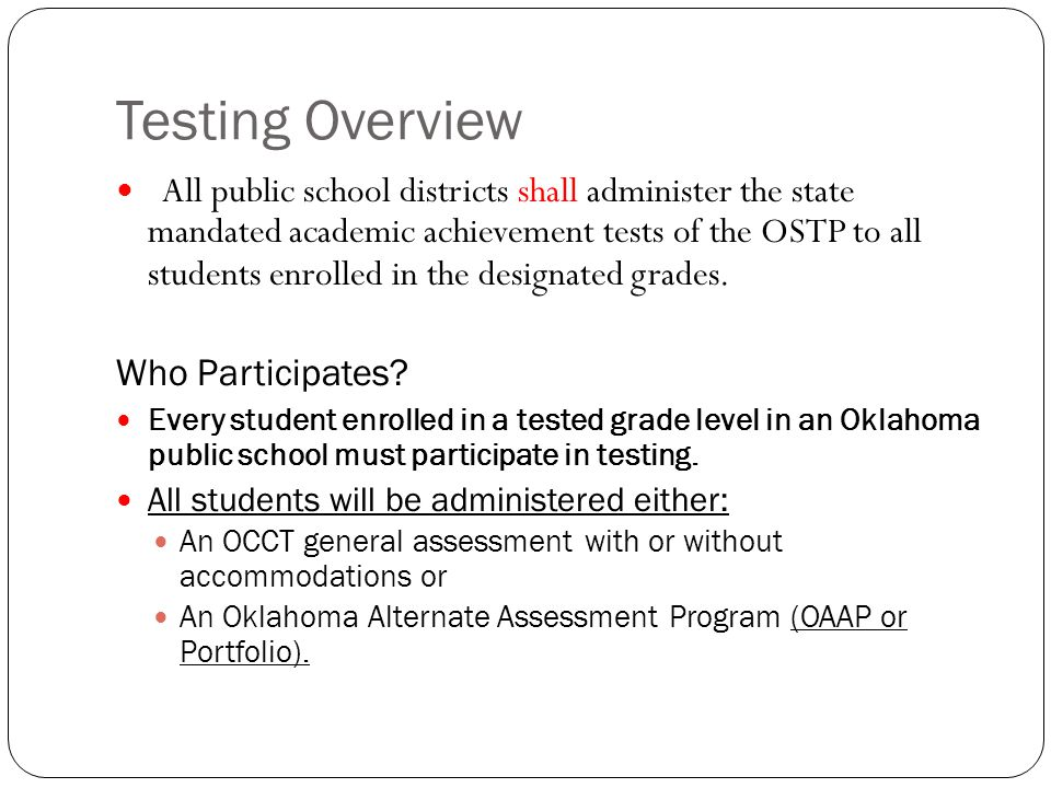 Testing Overview All public school districts shall administer the state mandated academic achievement tests of the OSTP to all students enrolled in the designated grades.