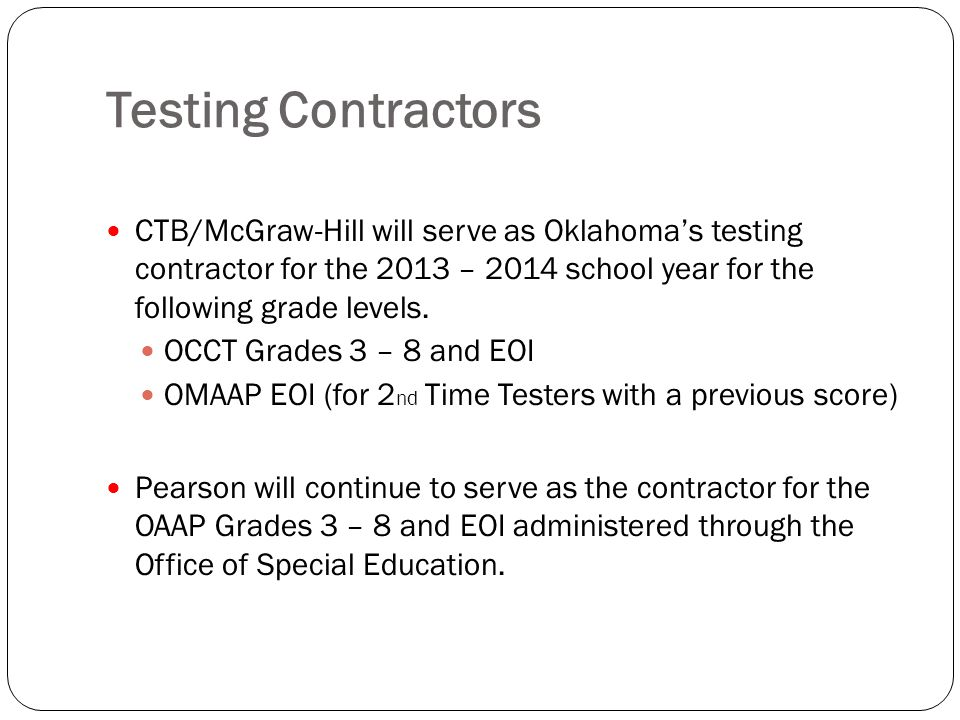 Testing Contractors CTB/McGraw-Hill will serve as Oklahoma's testing contractor for the 2013 – 2014 school year for the following grade levels.