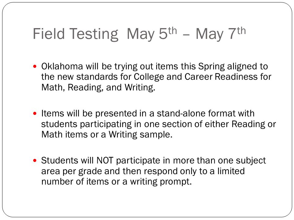 Field Testing May 5 th – May 7 th Oklahoma will be trying out items this Spring aligned to the new standards for College and Career Readiness for Math, Reading, and Writing.
