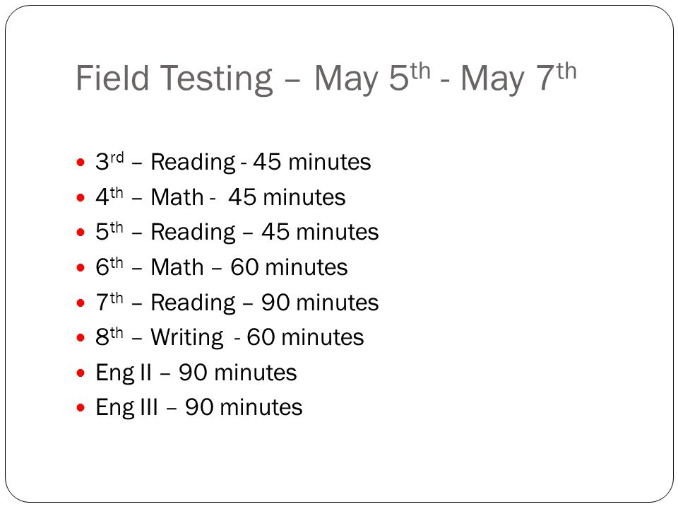 Field Testing – May 5 th - May 7 th 3 rd – Reading - 45 minutes 4 th – Math - 45 minutes 5 th – Reading – 45 minutes 6 th – Math – 60 minutes 7 th – Reading – 90 minutes 8 th – Writing - 60 minutes Eng II – 90 minutes Eng III – 90 minutes