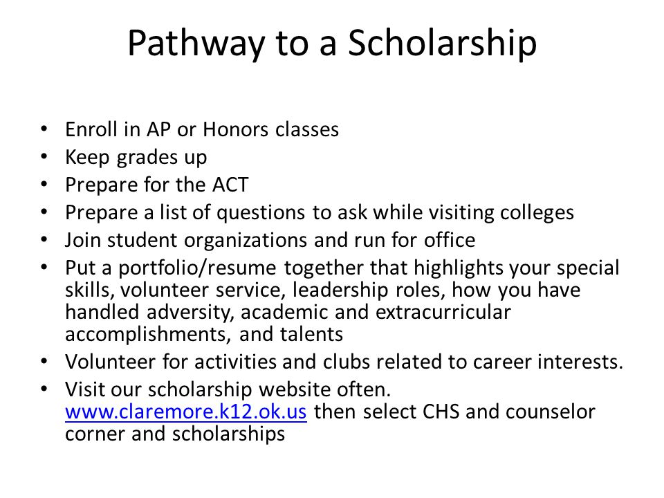 Pathway to a Scholarship Enroll in AP or Honors classes Keep grades up Prepare for the ACT Prepare a list of questions to ask while visiting colleges Join student organizations and run for office Put a portfolio/resume together that highlights your special skills, volunteer service, leadership roles, how you have handled adversity, academic and extracurricular accomplishments, and talents Volunteer for activities and clubs related to career interests.