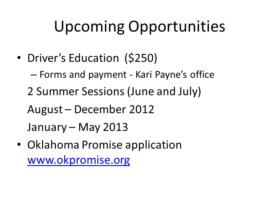 Upcoming Opportunities Driver's Education ($250) – Forms and payment - Kari Payne's office 2 Summer Sessions (June and July) August – December 2012 January – May 2013 Oklahoma Promise application www.okpromise.org www.okpromise.org