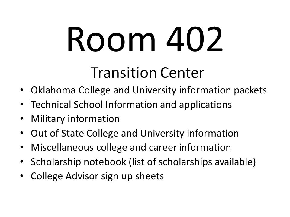 Room 402 Transition Center Oklahoma College and University information packets Technical School Information and applications Military information Out of State College and University information Miscellaneous college and career information Scholarship notebook (list of scholarships available) College Advisor sign up sheets