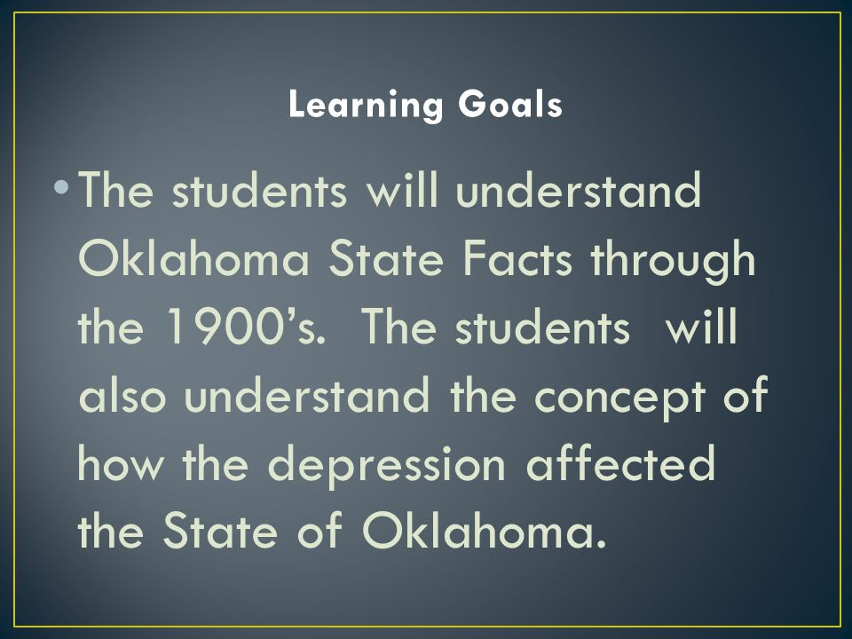 The students will understand Oklahoma State Facts through the 1900's. The students will also understand the concept of how the depression affected the