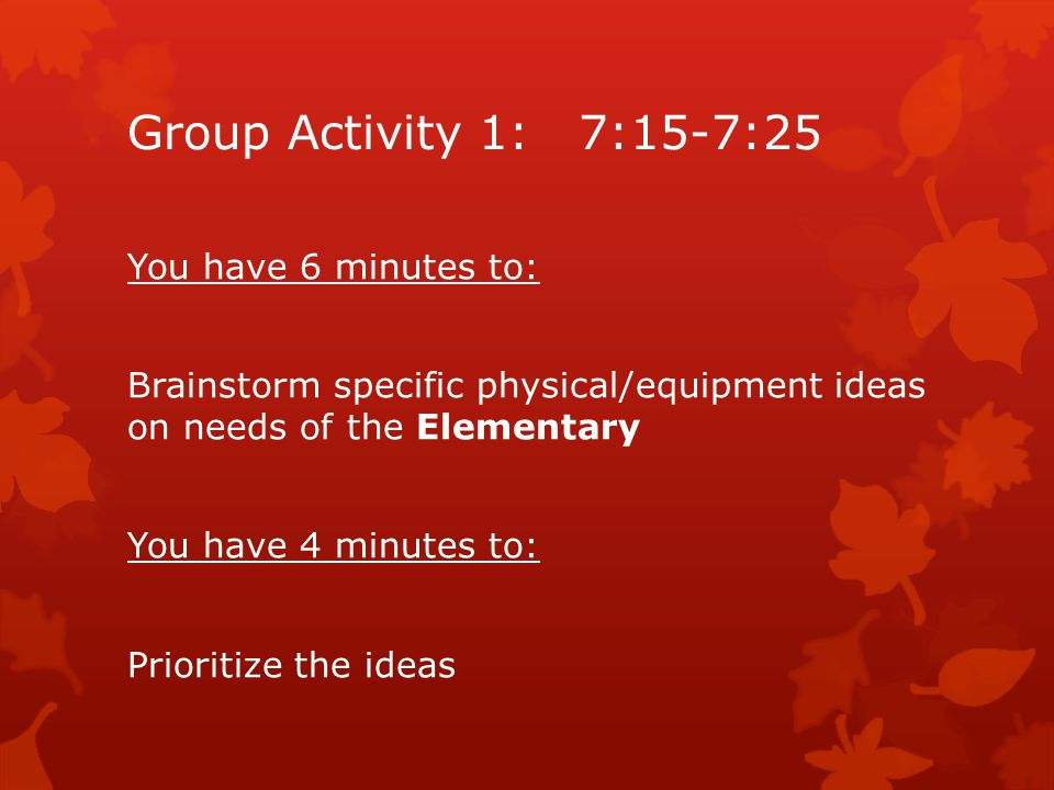 Group Activity 1: 7:15-7:25 You have 6 minutes to: Brainstorm specific physical/equipment ideas on needs of the Elementary You have 4 minutes to: Prioritize the ideas