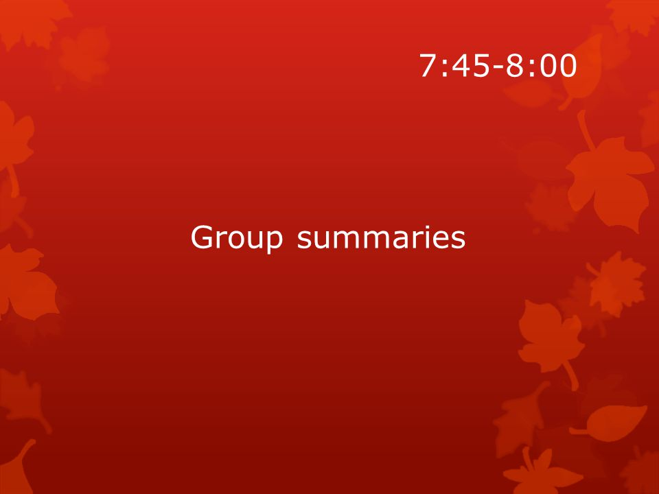7:45-8:00 Group summaries