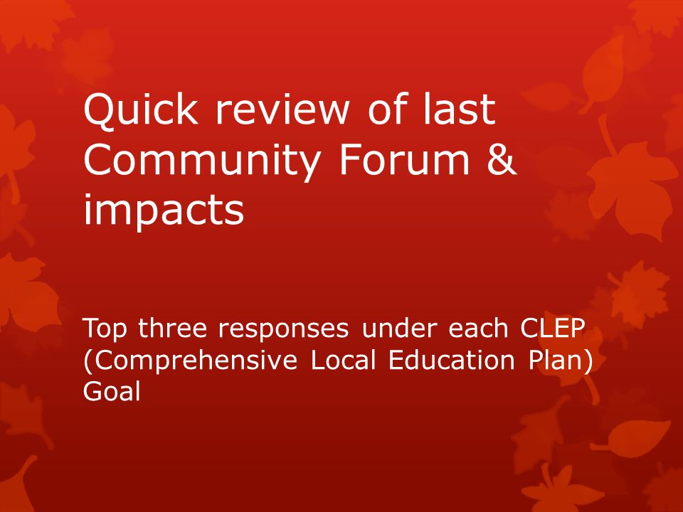 Quick review of last Community Forum & impacts Top three responses under each CLEP (Comprehensive Local Education Plan) Goal