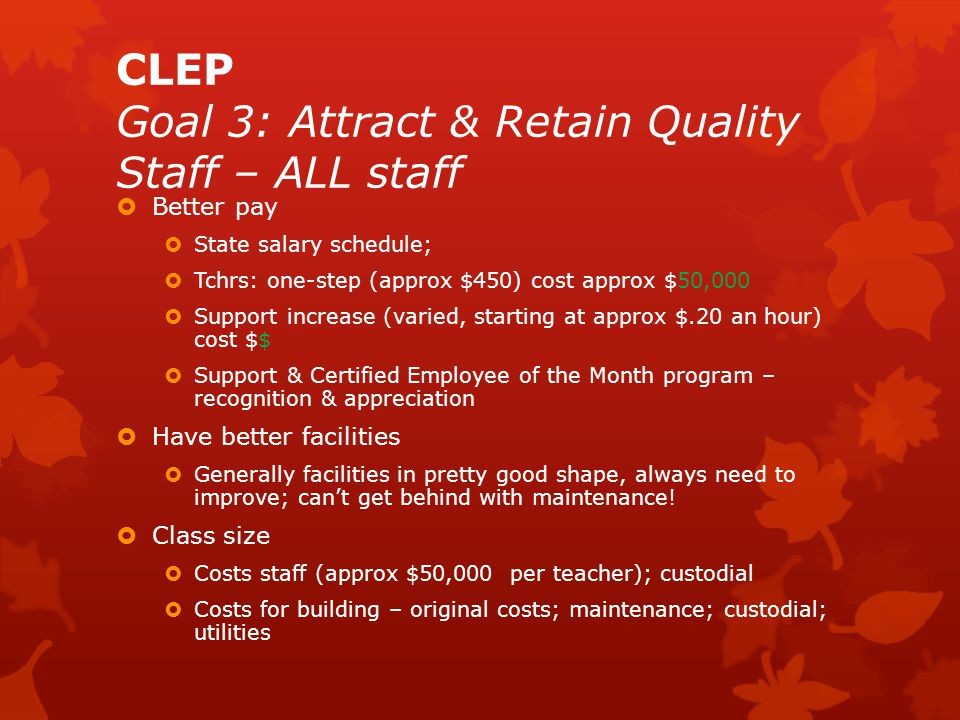 CLEP Goal 3: Attract & Retain Quality Staff – ALL staff  Better pay  State salary schedule;  Tchrs: one-step (approx $450) cost approx $50,000  Support increase (varied, starting at approx $.20 an hour) cost $$  Support & Certified Employee of the Month program – recognition & appreciation  Have better facilities  Generally facilities in pretty good shape, always need to improve; can't get behind with maintenance.