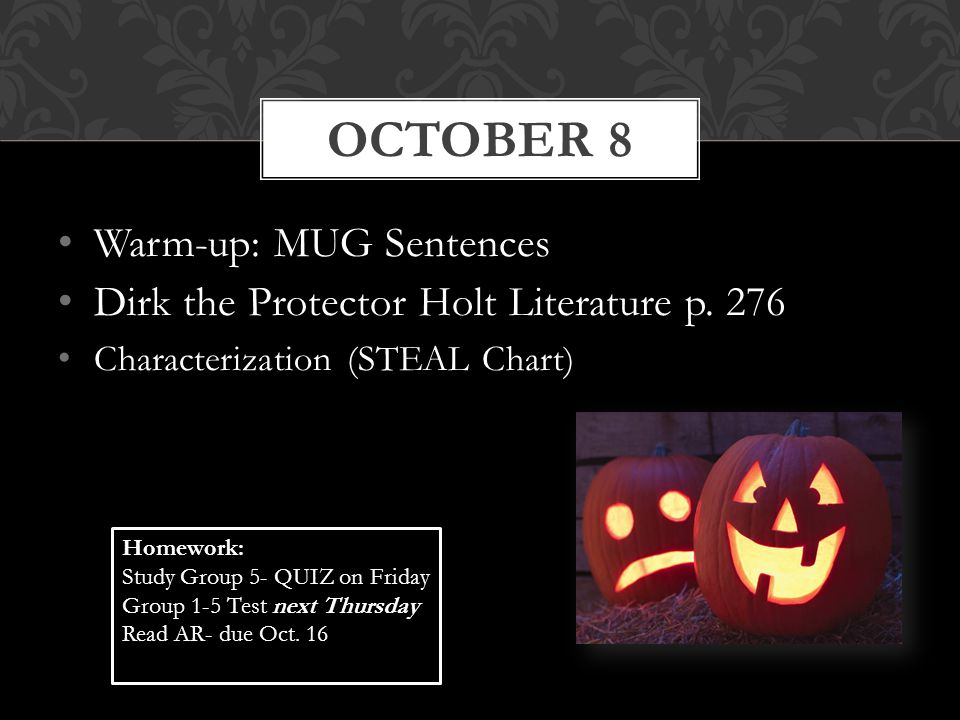 Warm-up: MUG Sentences Dirk the Protector Holt Literature p. 276 Characterization (STEAL Chart) OCTOBER 8 Homework: Study Group 5- QUIZ on Friday Grou