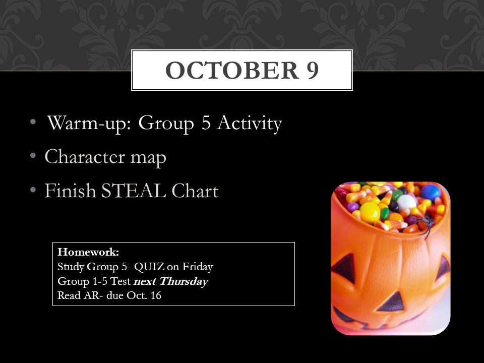Warm-up: Group 5 Activity Character map Finish STEAL Chart OCTOBER 9 Homework: Study Group 5- QUIZ on Friday Group 1-5 Test next Thursday Read AR- due