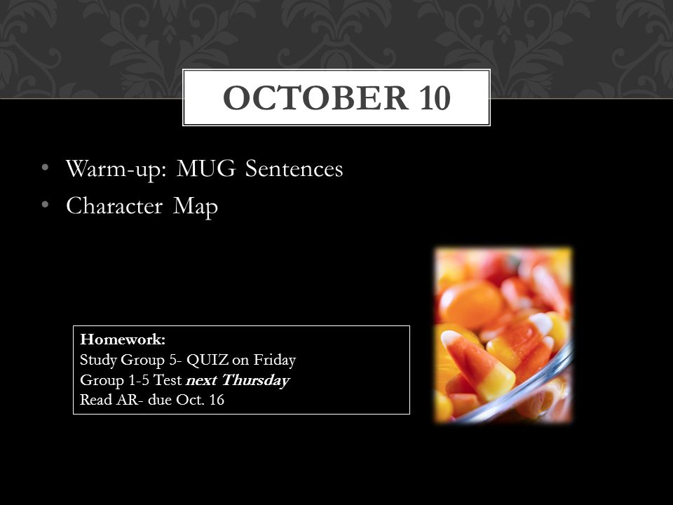 Warm-up: MUG Sentences Character Map OCTOBER 10 Homework: Study Group 5- QUIZ on Friday Group 1-5 Test next Thursday Read AR- due Oct. 16