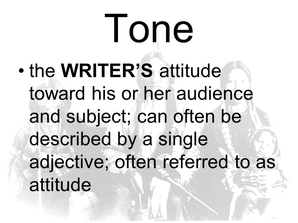 Tone the WRITER'S attitude toward his or her audience and subject; can often be described by a single adjective; often referred to as attitude