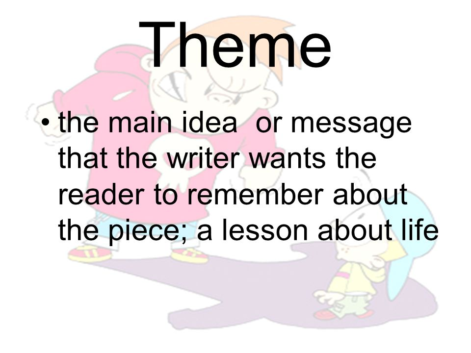Theme the main idea or message that the writer wants the reader to remember about the piece; a lesson about life