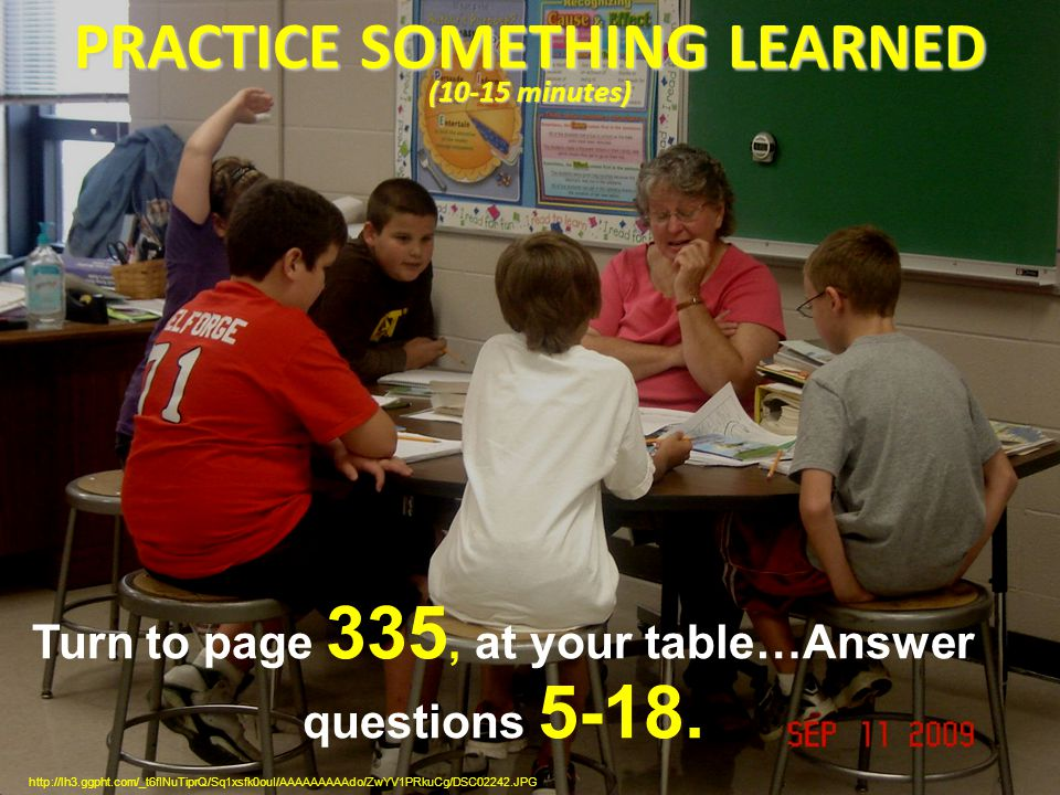 PRACTICE SOMETHING LEARNED (10-15 minutes) http://lh3.ggpht.com/_t6fINuTiprQ/Sq1xsfk0ouI/AAAAAAAAAdo/ZwYV1PRkuCg/DSC02242.JPG Turn to page 335, at your table…Answer questions 5-18.