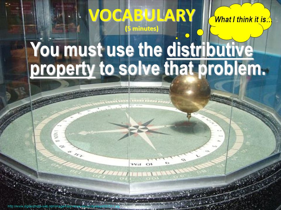 VOCABULARY (5 minutes) You must use the distributive property to solve that problem.