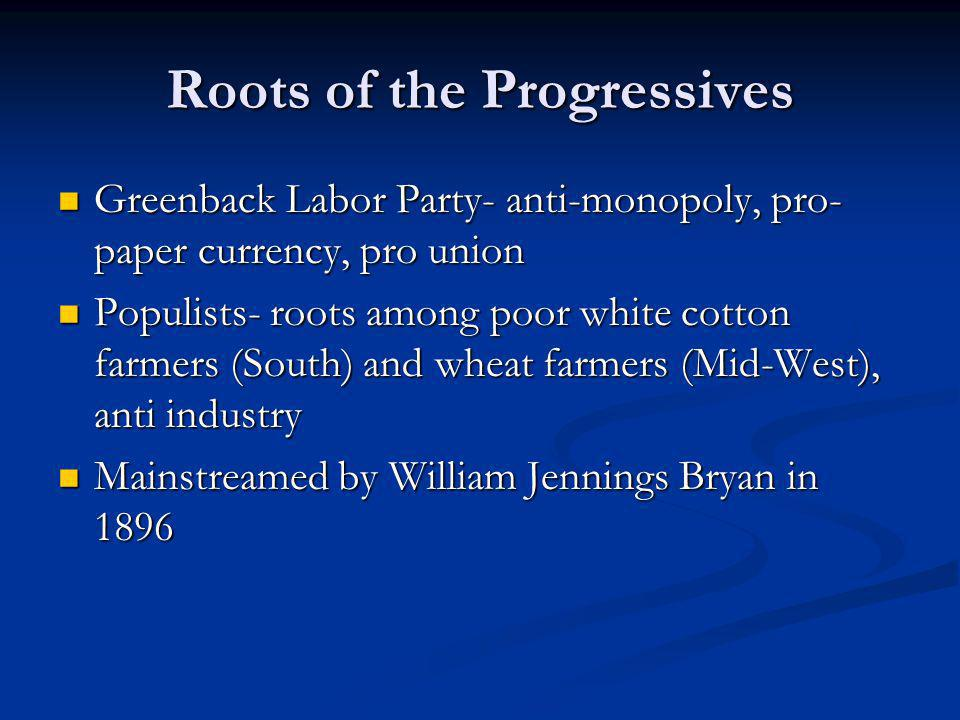 Roots of the Progressives Greenback Labor Party- anti-monopoly, pro- paper currency, pro union Greenback Labor Party- anti-monopoly, pro- paper currency, pro union Populists- roots among poor white cotton farmers (South) and wheat farmers (Mid-West), anti industry Populists- roots among poor white cotton farmers (South) and wheat farmers (Mid-West), anti industry Mainstreamed by William Jennings Bryan in 1896 Mainstreamed by William Jennings Bryan in 1896