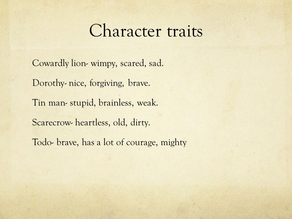 Character traits Cowardly lion- wimpy, scared, sad.