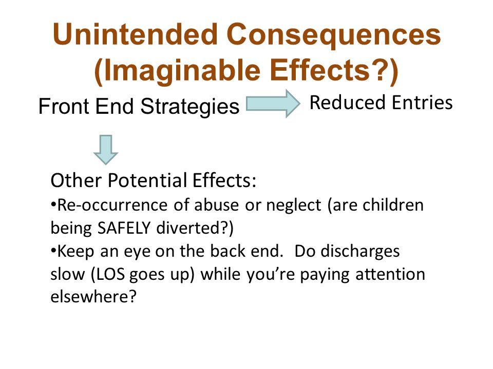 Unintended Consequences (Imaginable Effects ) Front End Strategies Other Potential Effects: Re-occurrence of abuse or neglect (are children being SAFELY diverted ) Keep an eye on the back end.