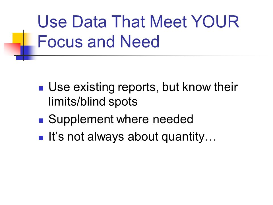 Use Data That Meet YOUR Focus and Need Use existing reports, but know their limits/blind spots Supplement where needed It's not always about quantity…